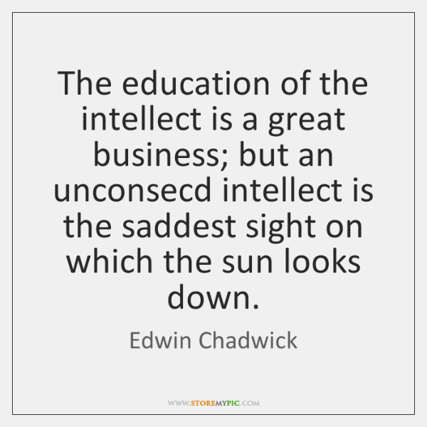 The education of the intellect is a great business; but an unconsecd ...