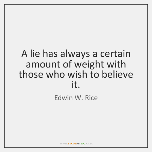 A lie has always a certain amount of weight with those who ...