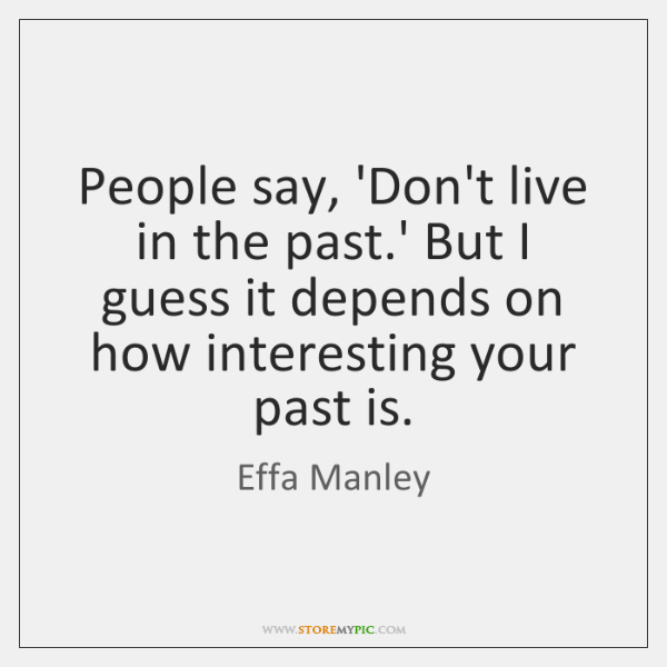 People say, 'Don't live in the past.' But I guess it ...