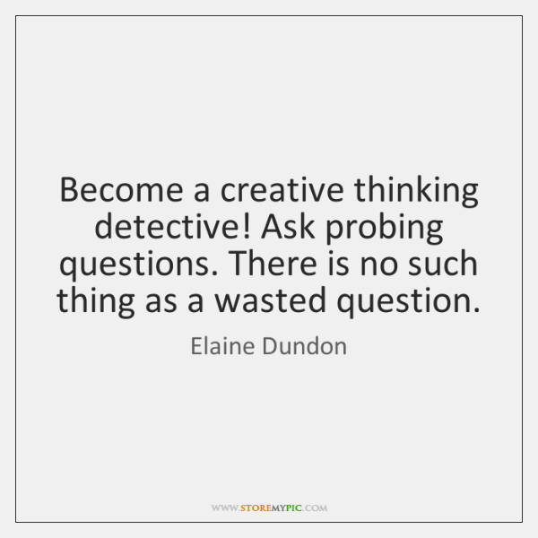 Become a creative thinking detective! Ask probing questions. There is no such ...