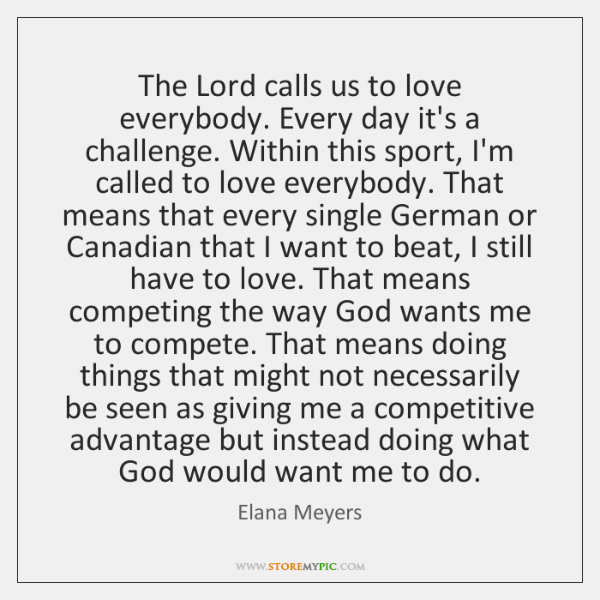 The Lord calls us to love everybody. Every day it's a challenge. ...