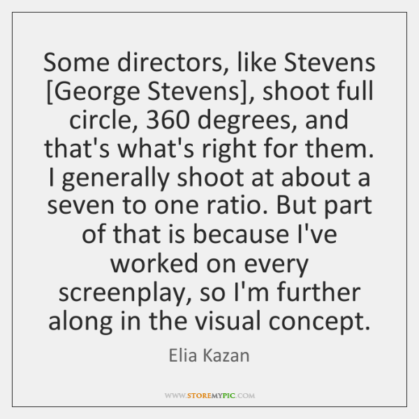 Some directors, like Stevens [George Stevens], shoot full circle, 360 degrees, and that's ...
