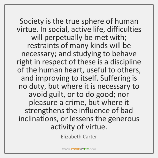 Society is the true sphere of human virtue. In social, active life, ...