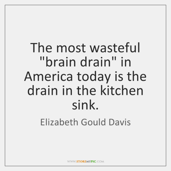 "The most wasteful ""brain drain"" in America today is the drain in ..."
