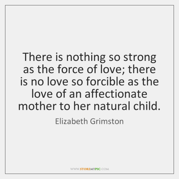 There is nothing so strong as the force of love; there is ...