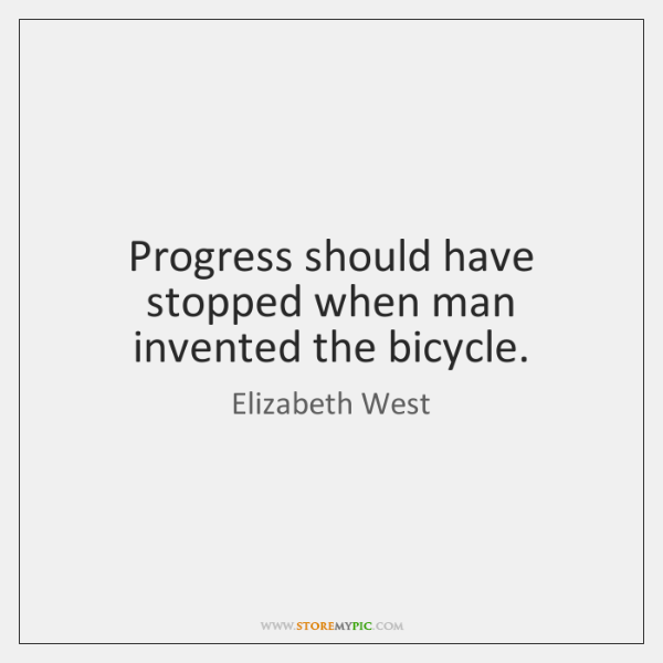 Progress should have stopped when man invented the bicycle.