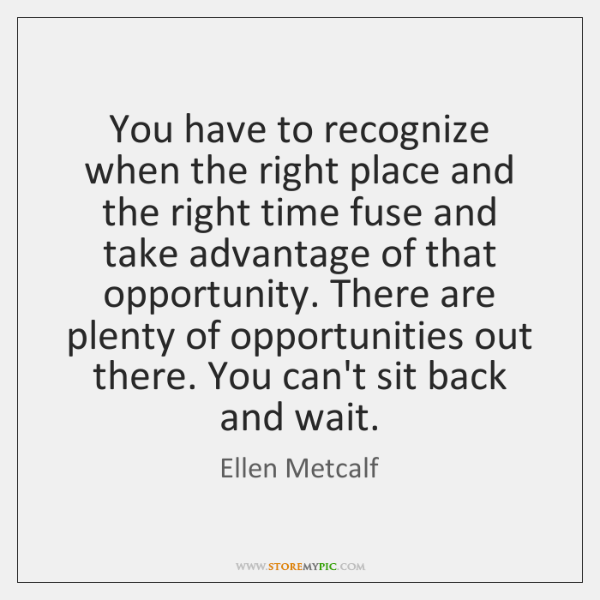 You have to recognize when the right place and the right time ...