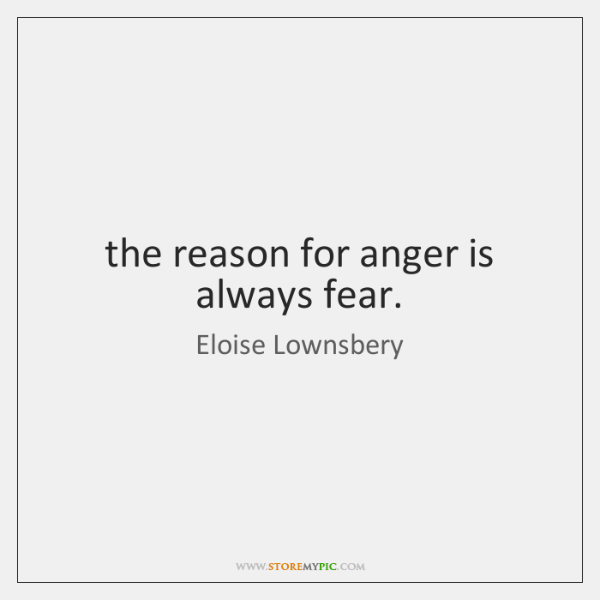 the reason for anger is always fear.