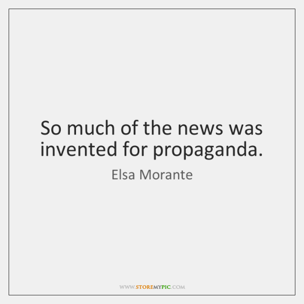 So much of the news was invented for propaganda.
