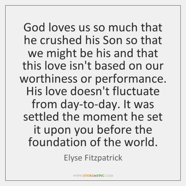 God loves us so much that he crushed his Son so that ...