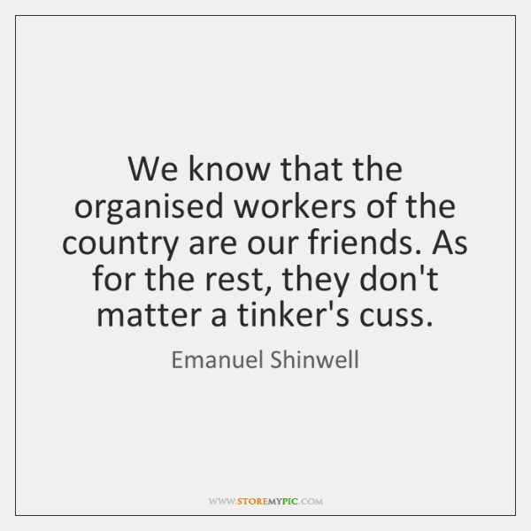 We know that the organised workers of the country are our friends. ...