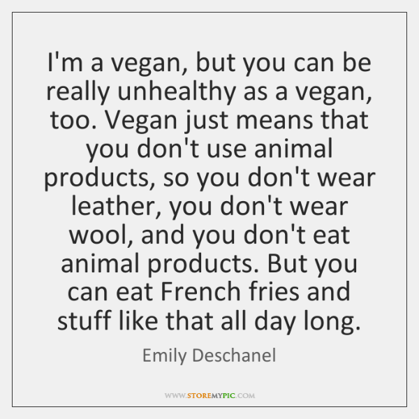 I'm a vegan, but you can be really unhealthy as a vegan, ...
