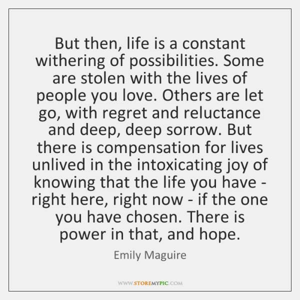 But then, life is a constant withering of possibilities. Some are stolen ...