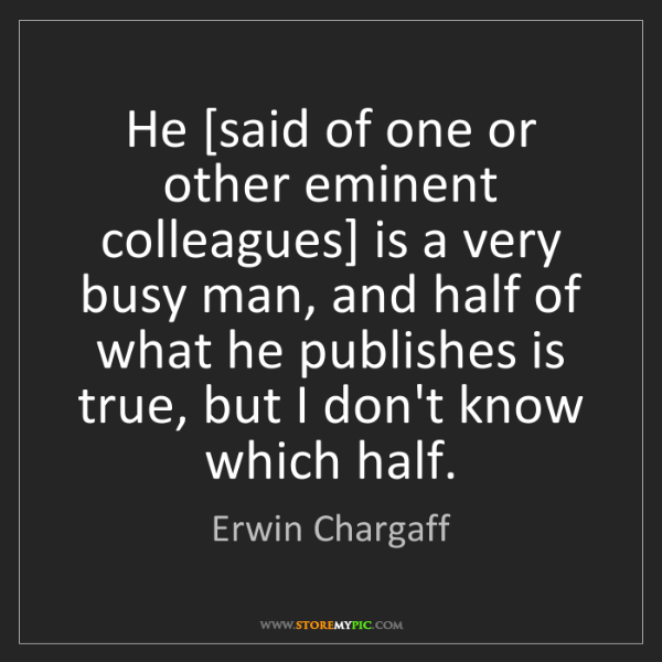Erwin Chargaff: He [said of one or other eminent colleagues] is a very...