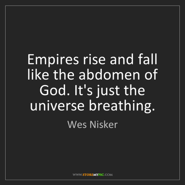 Wes Nisker: Empires rise and fall like the abdomen of God. It's just...