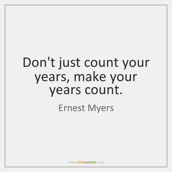 Don't just count your years, make your years count.