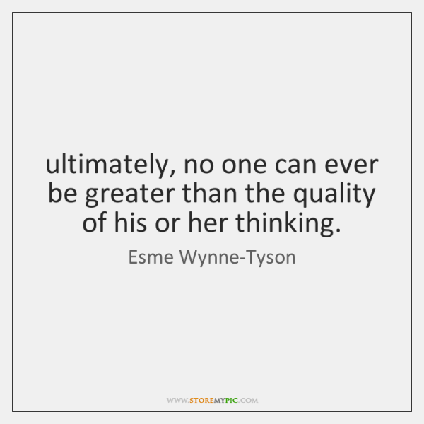 ultimately, no one can ever be greater than the quality of his ...