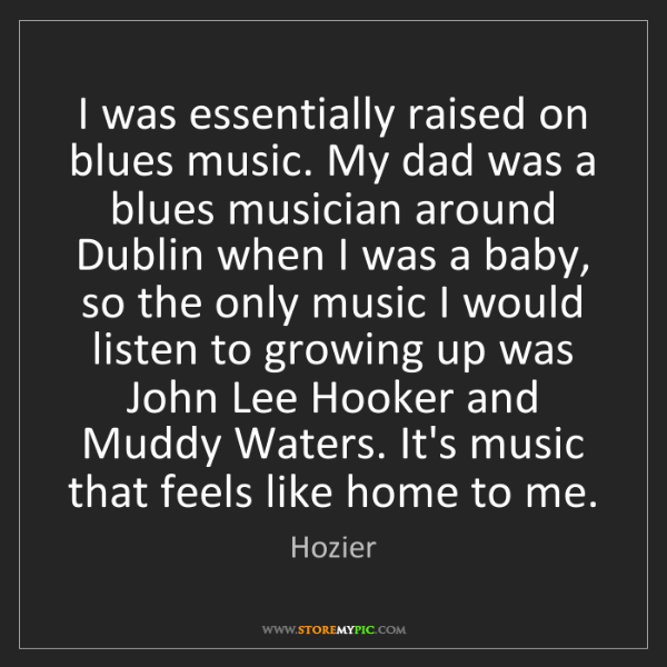 Hozier: I was essentially raised on blues music. My dad was a...