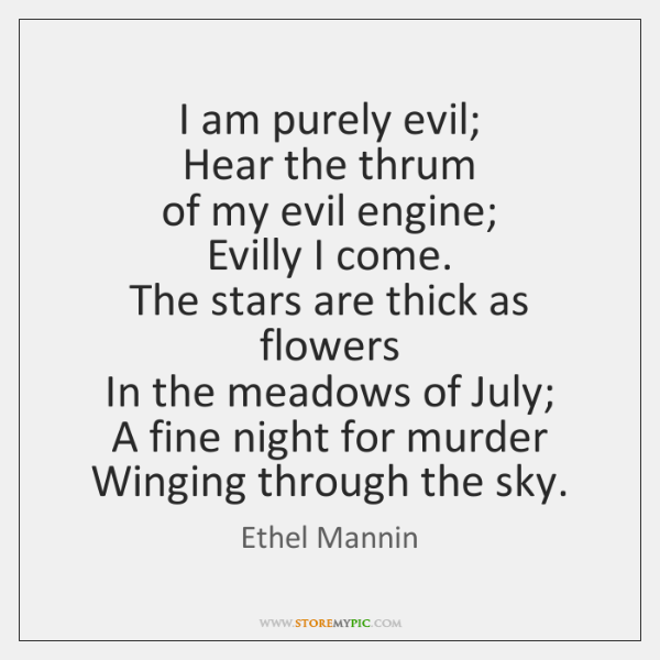 I am purely evil;  Hear the thrum  of my evil engine;  Evilly ...