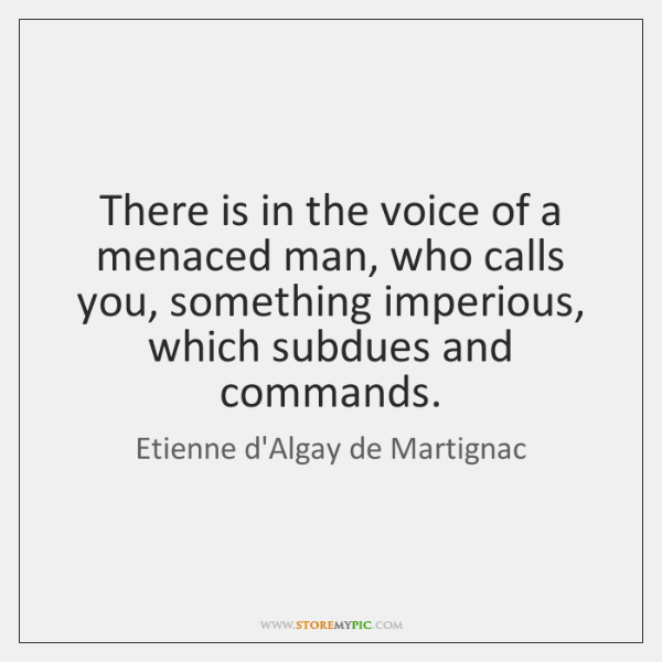 There is in the voice of a menaced man, who calls you, ...
