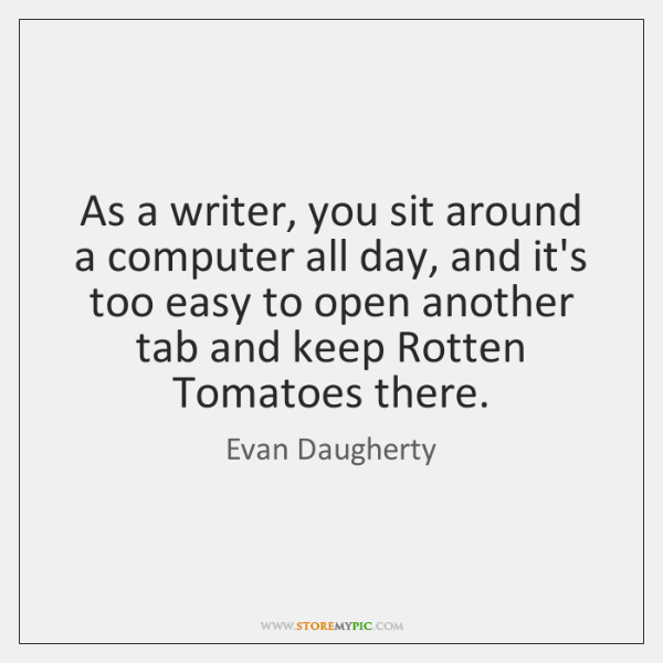 As a writer, you sit around a computer all day, and it's ...