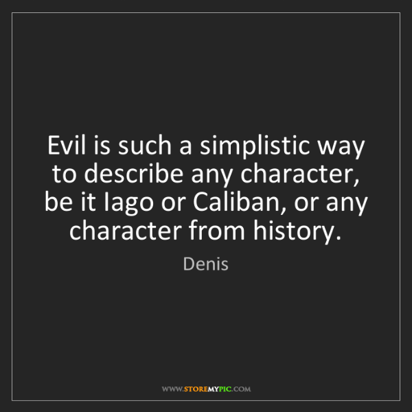 Denis: Evil is such a simplistic way to describe any character,...