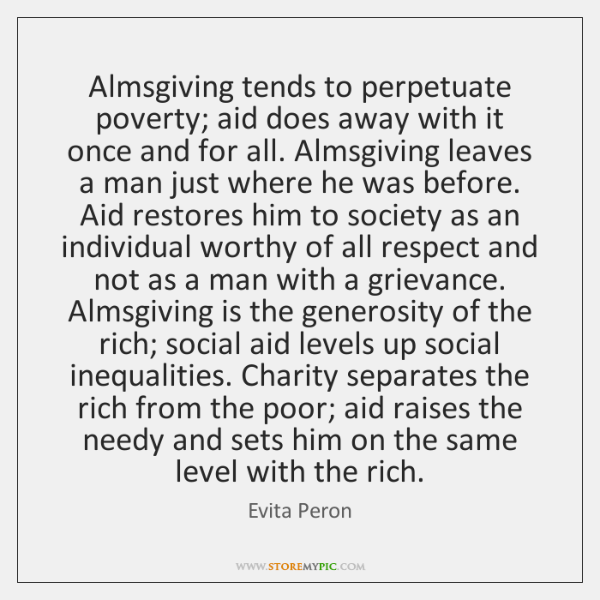 Almsgiving tends to perpetuate poverty; aid does away with it once and ...