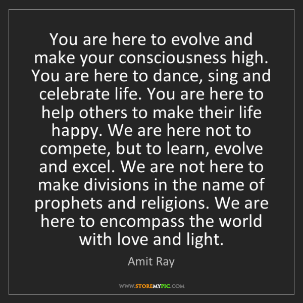 Amit Ray: You are here to evolve and make your consciousness high....