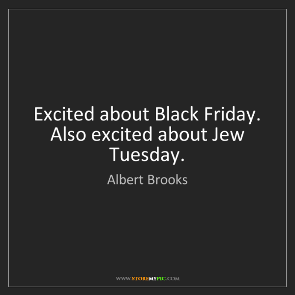 Albert Brooks: Excited about Black Friday. Also excited about Jew Tuesday.