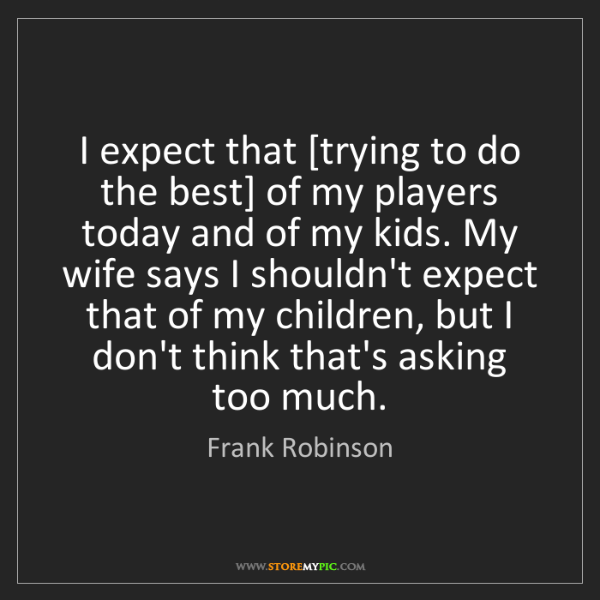 Frank Robinson: I expect that [trying to do the best] of my players today...