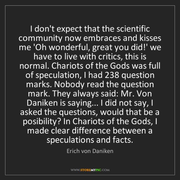 Erich von Daniken: I don't expect that the scientific community now embraces...