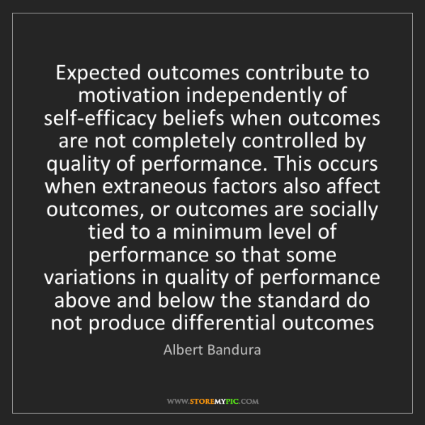 Albert Bandura: Expected outcomes contribute to motivation independently...