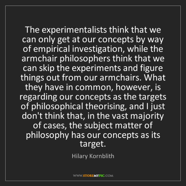 Hilary Kornblith: The experimentalists think that we can only get at our...