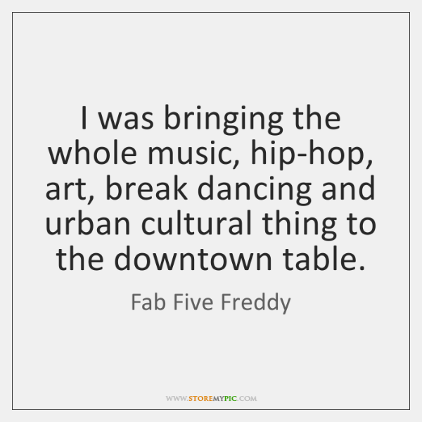 I was bringing the whole music, hip-hop, art, break dancing and urban ...