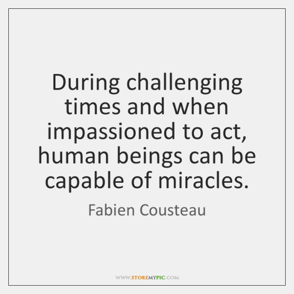 During challenging times and when impassioned to act, human beings can be ...