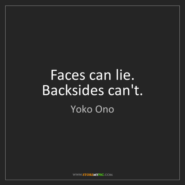 Yoko Ono: Faces can lie. Backsides can't.