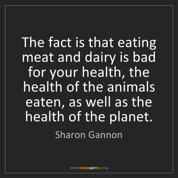 Sharon Gannon: The fact is that eating meat and dairy is bad for your...