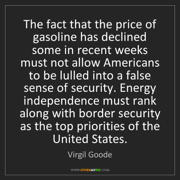 Virgil Goode: The fact that the price of gasoline has declined some...