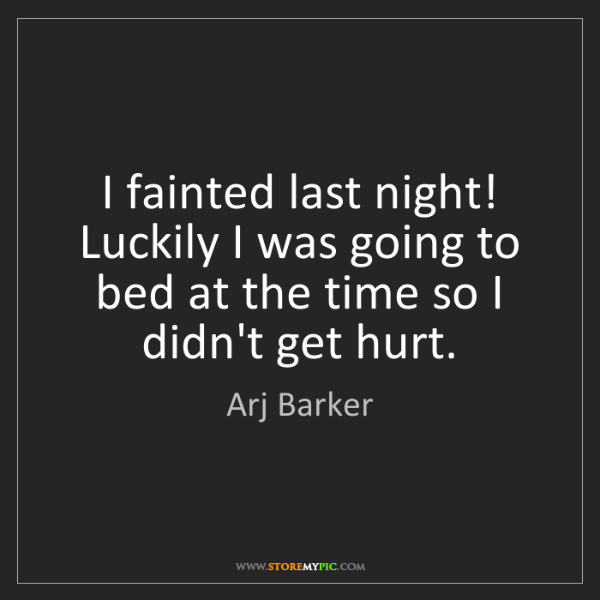Arj Barker: I fainted last night! Luckily I was going to bed at the...