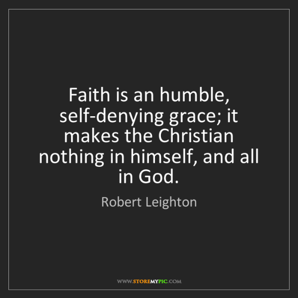 Robert Leighton: Faith is an humble, self-denying grace; it makes the...