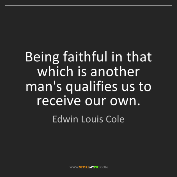 Edwin Louis Cole: Being faithful in that which is another man's qualifies...
