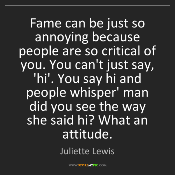 Juliette Lewis: Fame can be just so annoying because people are so critical...