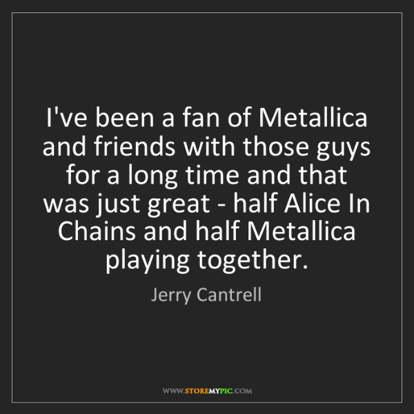 Jerry Cantrell: I've been a fan of Metallica and friends with those guys...
