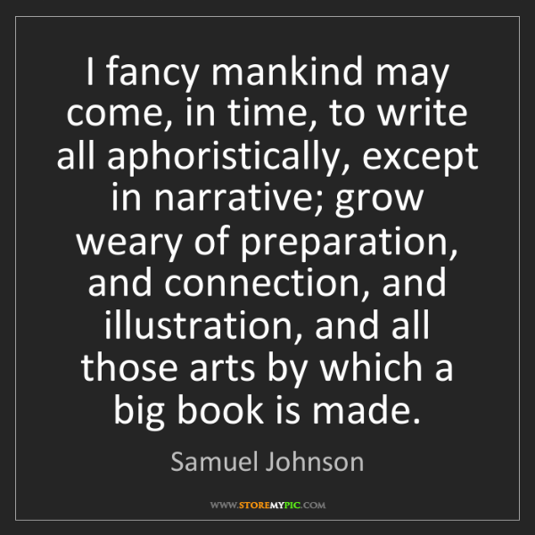 Samuel Johnson: I fancy mankind may come, in time, to write all aphoristically,...