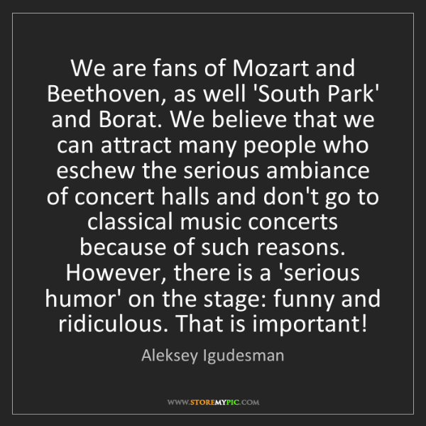 Aleksey Igudesman: We are fans of Mozart and Beethoven, as well 'South Park'...