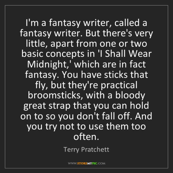 Terry Pratchett: I'm a fantasy writer, called a fantasy writer. But there's...