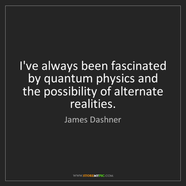 James Dashner: I've always been fascinated by quantum physics and the...