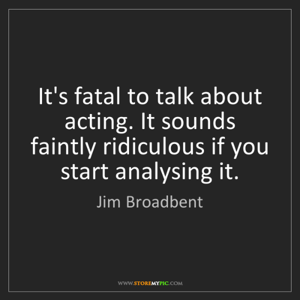 Jim Broadbent: It's fatal to talk about acting. It sounds faintly ridiculous...