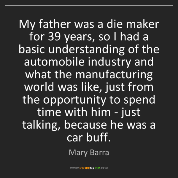 Mary Barra: My father was a die maker for 39 years, so I had a basic...
