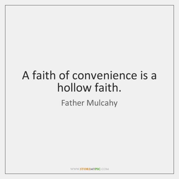 A faith of convenience is a hollow faith.